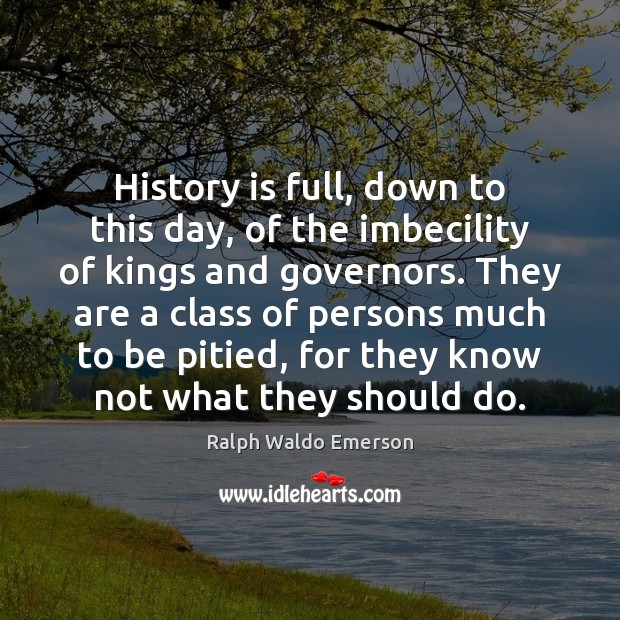 History is full, down to this day, of the imbecility of kings History Quotes Image