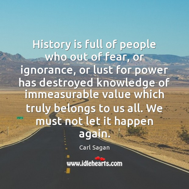 History is full of people who out of fear, or ignorance, or History Quotes Image