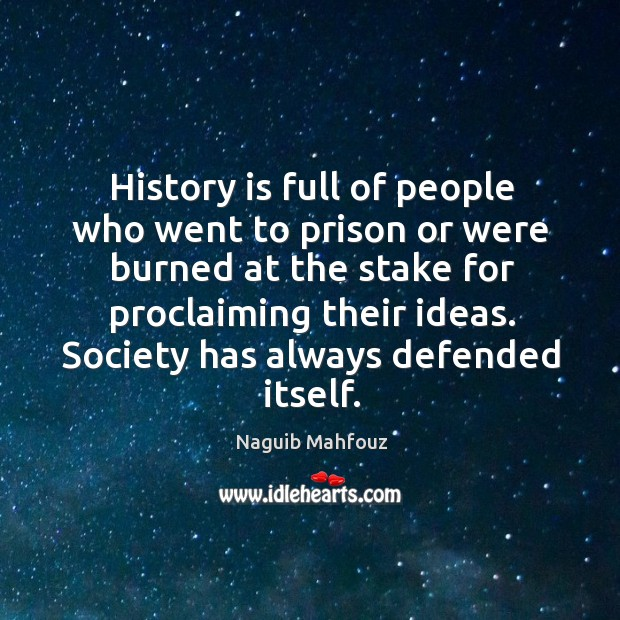 History is full of people who went to prison or were burned at the stake for proclaiming their ideas. Naguib Mahfouz Picture Quote