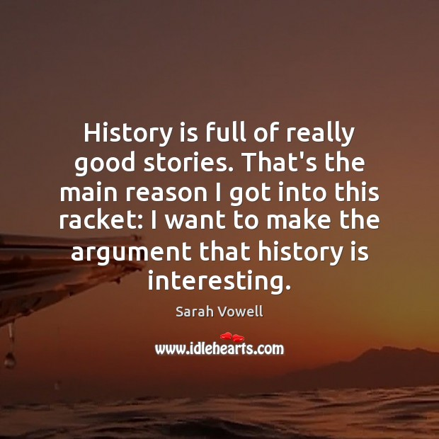 History is full of really good stories. That's the main reason I Sarah Vowell Picture Quote