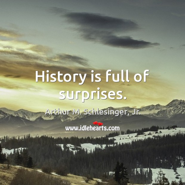 History is full of surprises. Arthur M. Schlesinger, Jr. Picture Quote