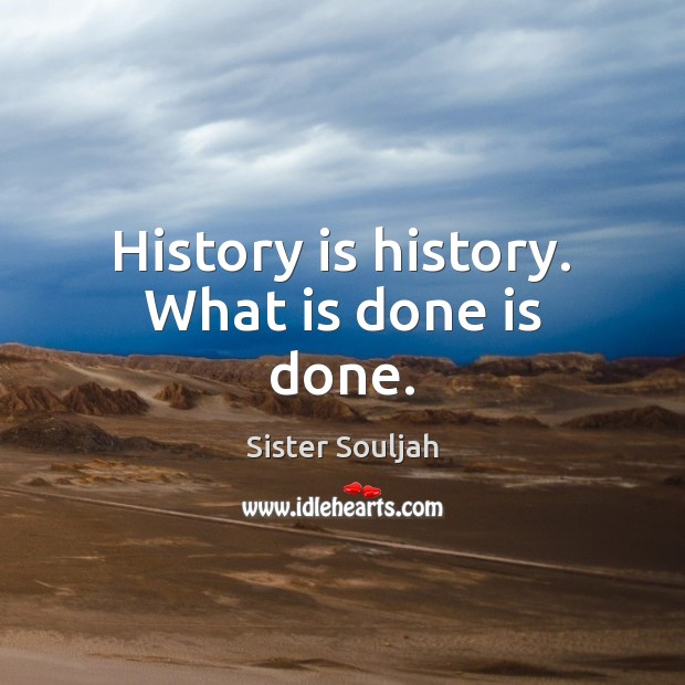 History is history. What is done is done. Image