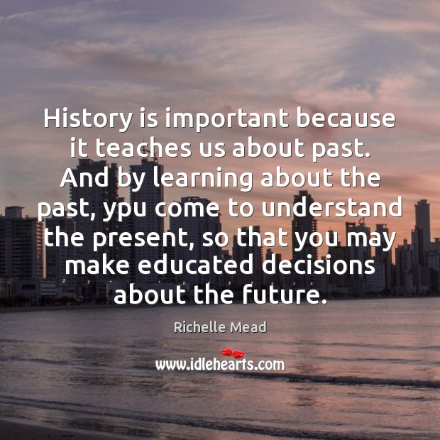 Image, History is important because it teaches us about past. And by learning