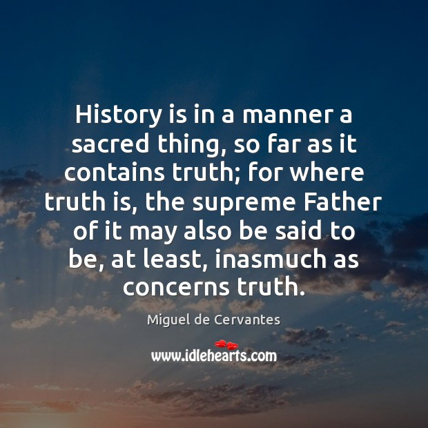 History is in a manner a sacred thing, so far as it Miguel de Cervantes Picture Quote