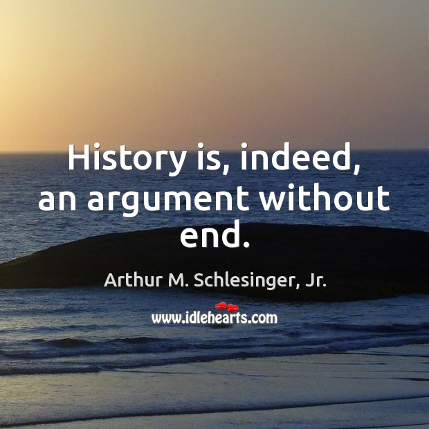 History is, indeed, an argument without end. Image