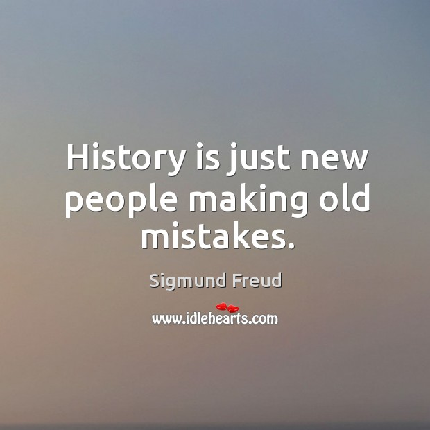 History is just new people making old mistakes. Image