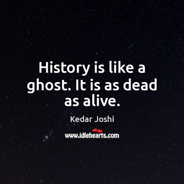 Image, History is like a ghost. It is as dead as alive.