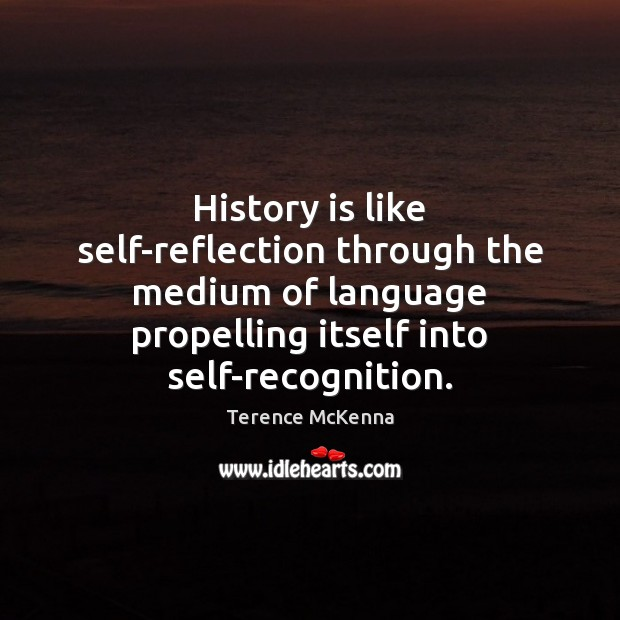 History is like self-reflection through the medium of language propelling itself into Image