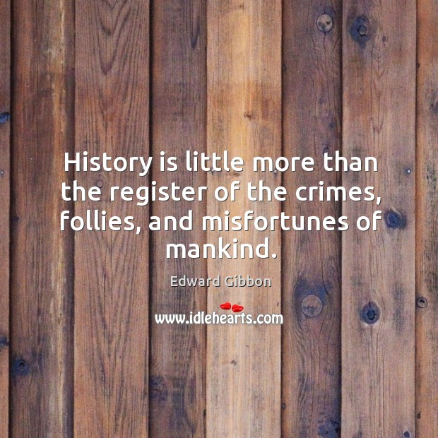 History is little more than the register of the crimes, follies, and misfortunes of mankind. Image