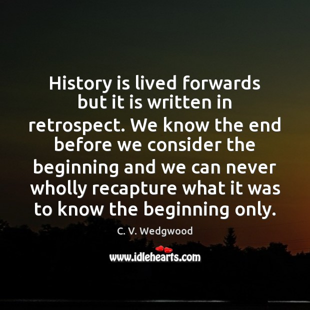 Image, History is lived forwards but it is written in retrospect. We know