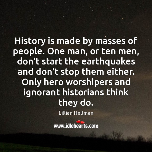 History is made by masses of people. One man, or ten men, Lillian Hellman Picture Quote