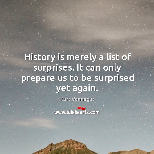 History is merely a list of surprises. It can only prepare us to be surprised yet again. Image