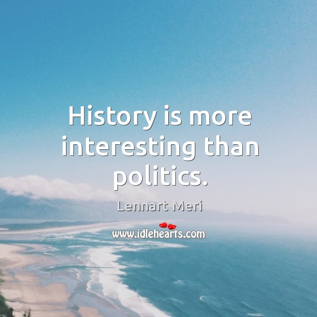 History is more interesting than politics. Image