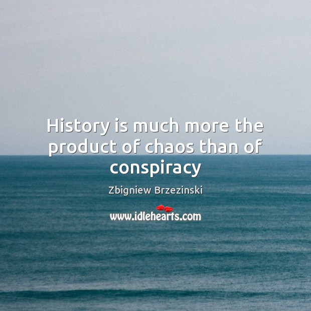 History is much more the product of chaos than of conspiracy Image