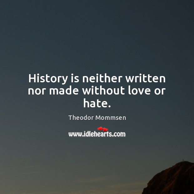 History is neither written nor made without love or hate. Image