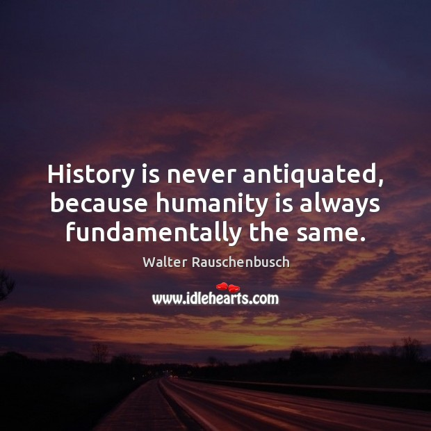 History is never antiquated, because humanity is always fundamentally the same. Image