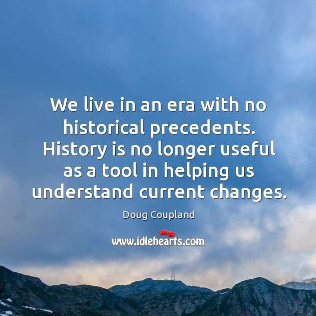 History is no longer useful as a tool in helping us understand current changes. Image