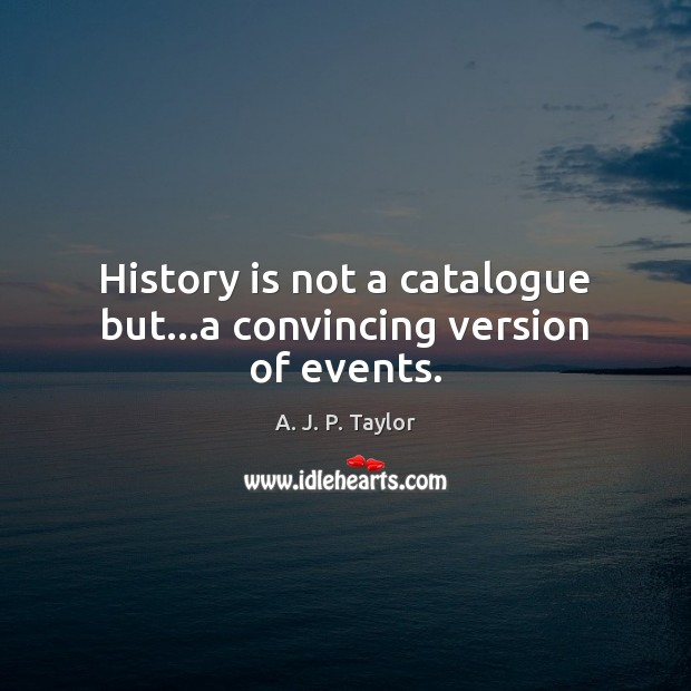History is not a catalogue but…a convincing version of events. A. J. P. Taylor Picture Quote