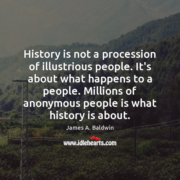 History is not a procession of illustrious people. It's about what happens James A. Baldwin Picture Quote
