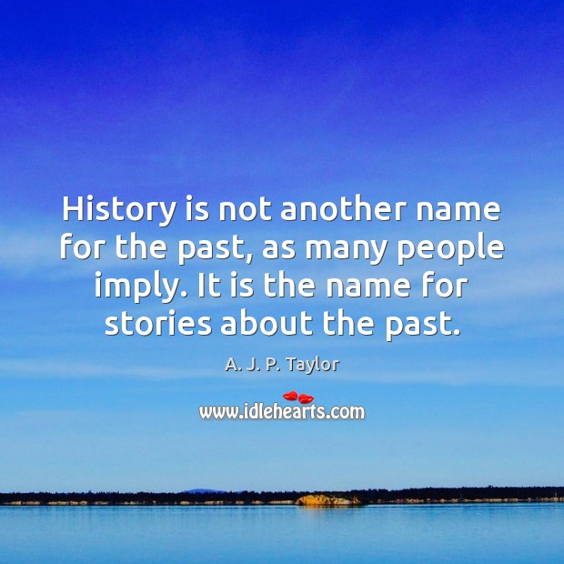 History is not another name for the past, as many people imply. Image