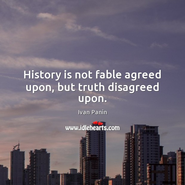 History is not fable agreed upon, but truth disagreed upon. Image
