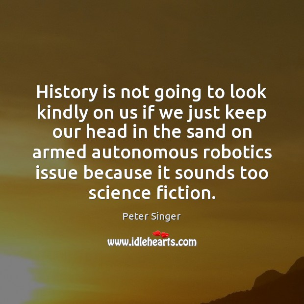 History is not going to look kindly on us if we just Peter Singer Picture Quote