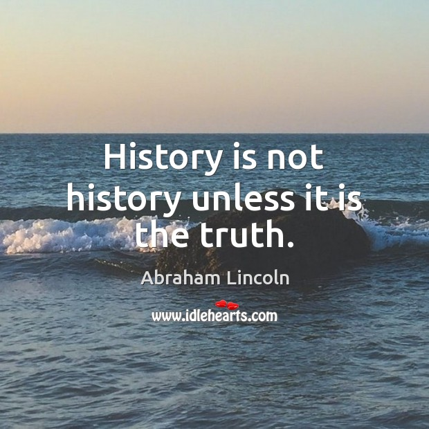 Image, History is not history unless it is the truth.