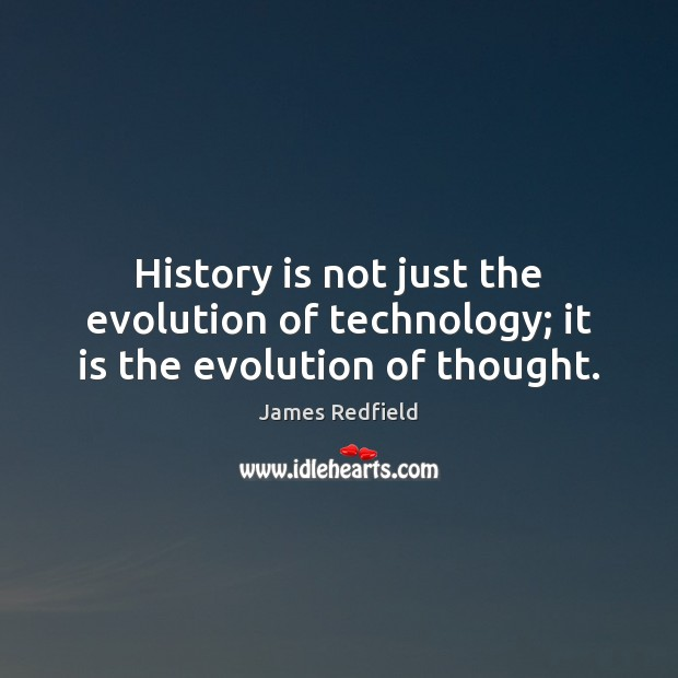 History is not just the evolution of technology; it is the evolution of thought. James Redfield Picture Quote
