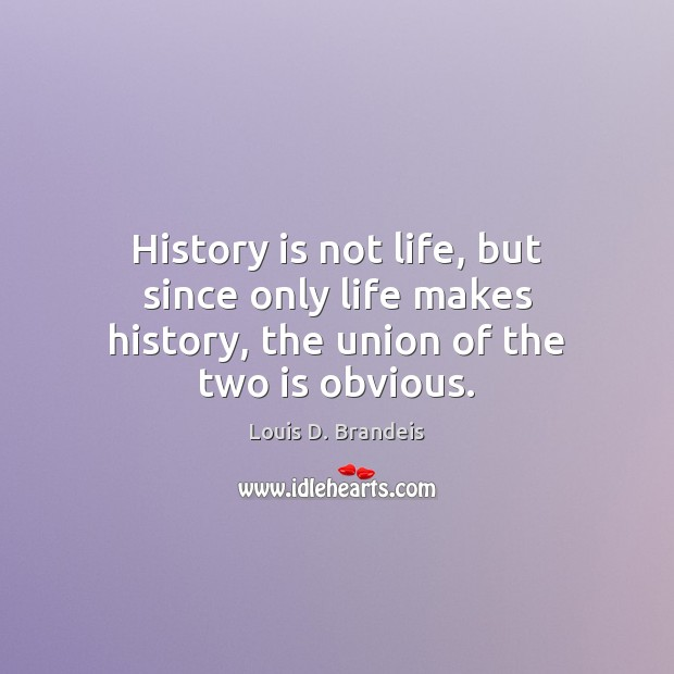 History is not life, but since only life makes history, the union of the two is obvious. Image