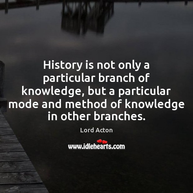 History is not only a particular branch of knowledge, but a particular Lord Acton Picture Quote