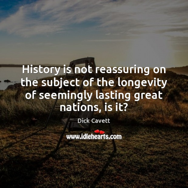 History is not reassuring on the subject of the longevity of seemingly History Quotes Image