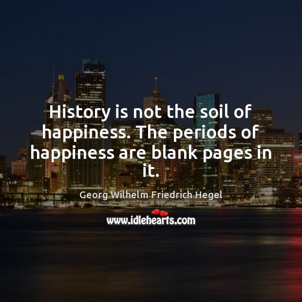 History is not the soil of happiness. The periods of happiness are blank pages in it. Georg Wilhelm Friedrich Hegel Picture Quote