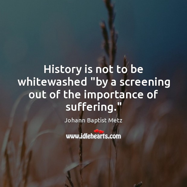 """History is not to be whitewashed """"by a screening out of the importance of suffering."""" Johann Baptist Metz Picture Quote"""