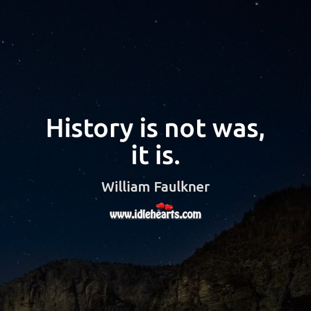 History is not was, it is. William Faulkner Picture Quote