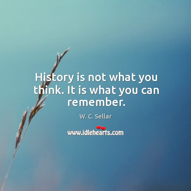 History is not what you think. It is what you can remember. Image