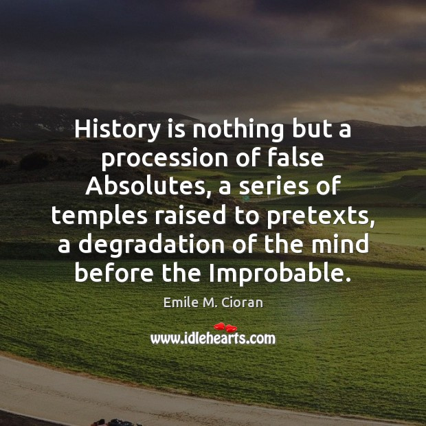 History is nothing but a procession of false Absolutes, a series of Emile M. Cioran Picture Quote