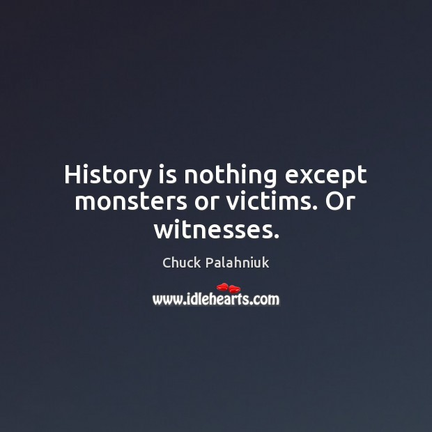 Image, History is nothing except monsters or victims. Or witnesses.