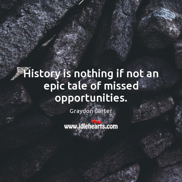 History is nothing if not an epic tale of missed opportunities. Image