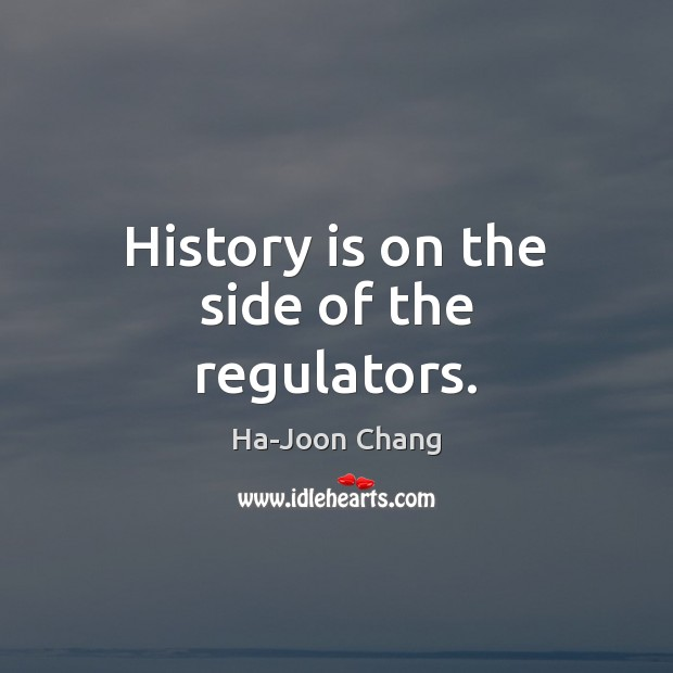 History is on the side of the regulators. History Quotes Image