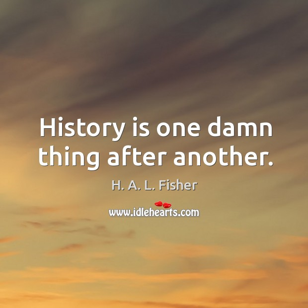 History is one damn thing after another. Image