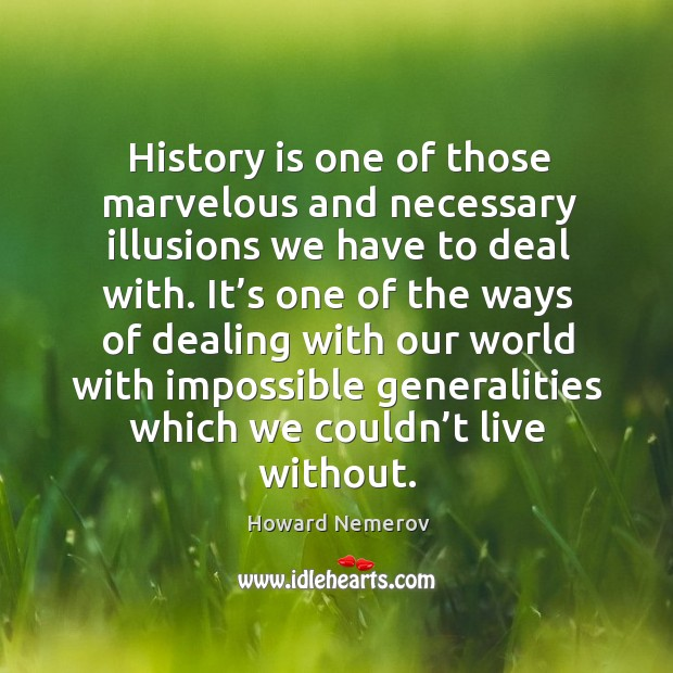 History is one of those marvelous and necessary illusions we have to deal with. Image