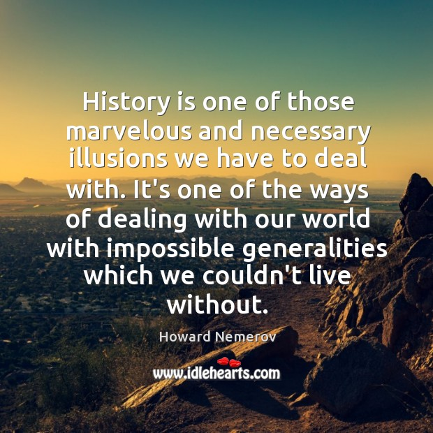 History is one of those marvelous and necessary illusions we have to Image