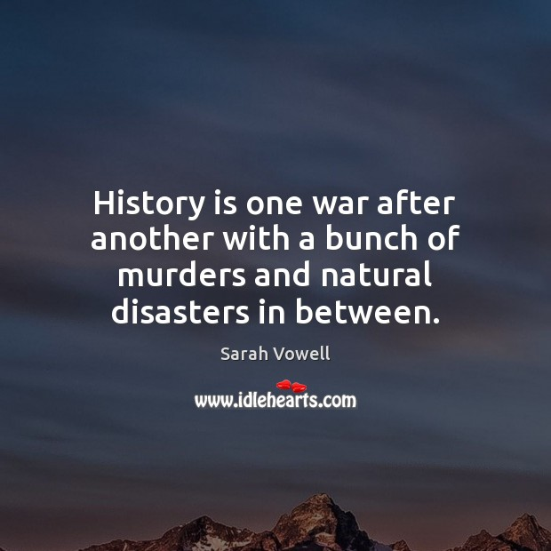 History is one war after another with a bunch of murders and natural disasters in between. Sarah Vowell Picture Quote
