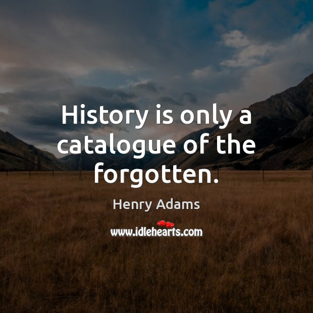 History is only a catalogue of the forgotten. Henry Adams Picture Quote