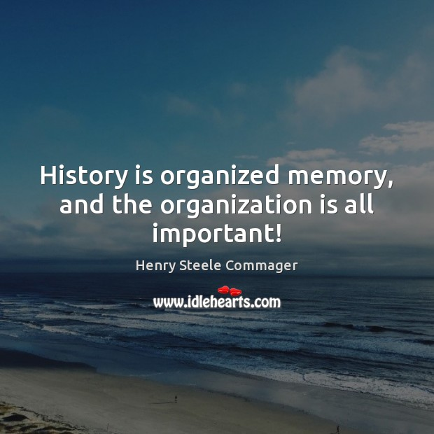 History is organized memory, and the organization is all important! History Quotes Image