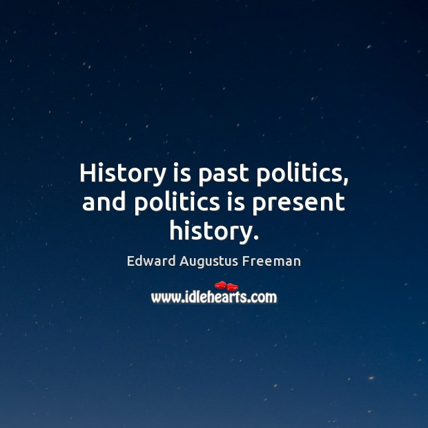 History is past politics, and politics is present history. Image