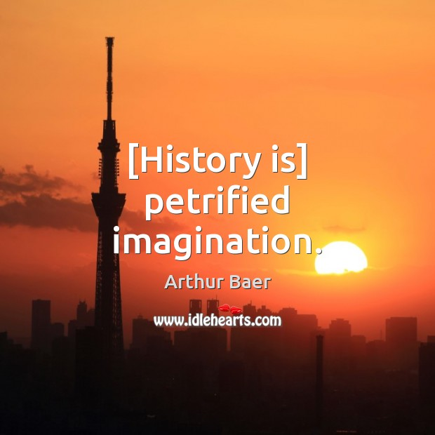 Image, [History is] petrified imagination.