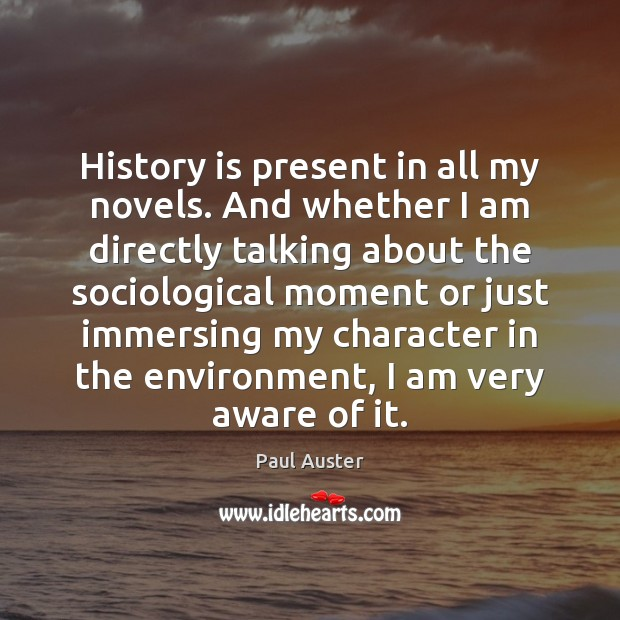 History is present in all my novels. And whether I am directly Paul Auster Picture Quote