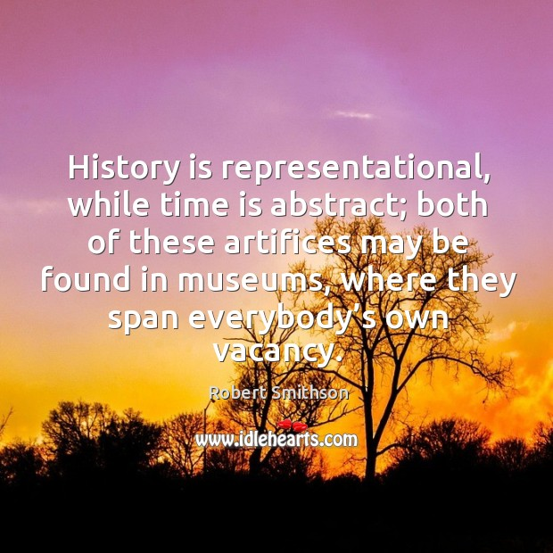 History is representational, while time is abstract; both of these artifices may be found in museums Image