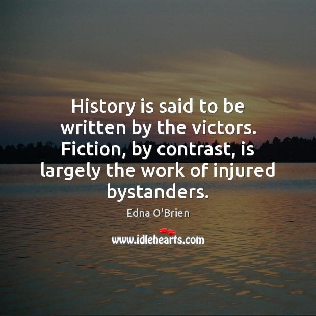 History is said to be written by the victors. Fiction, by contrast, Edna O'Brien Picture Quote